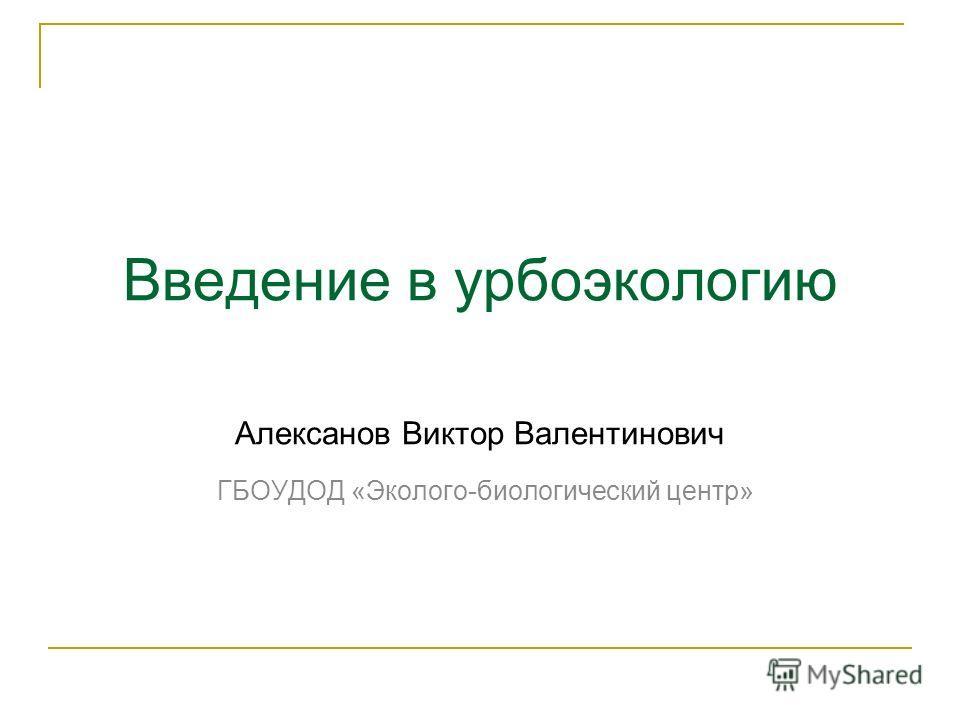 Введение в урбоэкологию Алексанов Виктор Валентинович ГБОУДОД «Эколого-биологический центр»