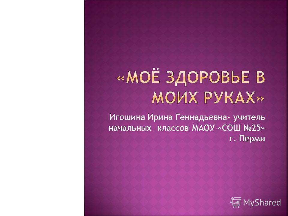 Игошина Ирина Геннадьевна- учитель начальных классов МАОУ «СОШ 25» г. Перми