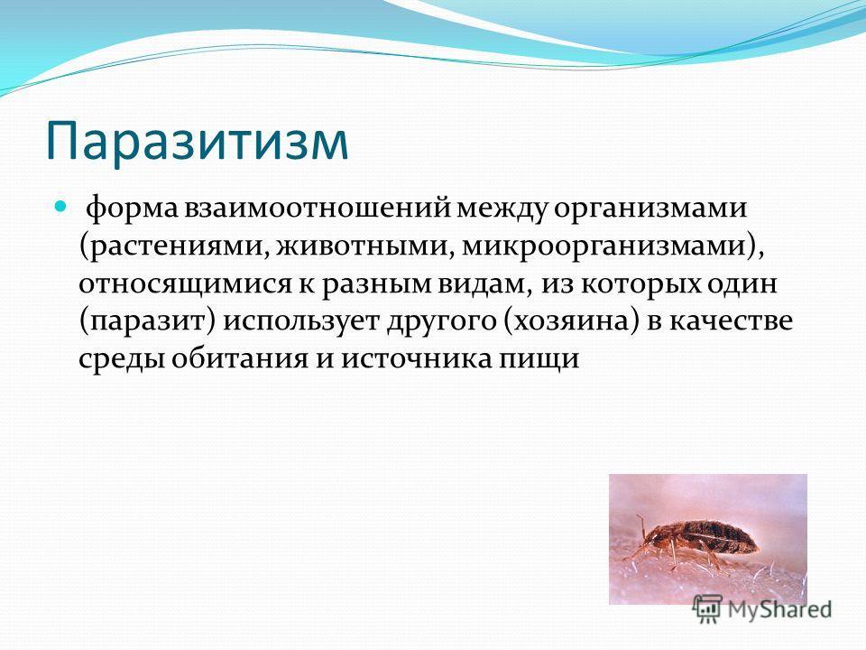 Паразитизм форма взаимоотношений между организмами (растениями, животными, микроорганизмами), относящимися к разным видам, из которых один (паразит) использует другого (хозяина) в качестве среды обитания и источника пищи