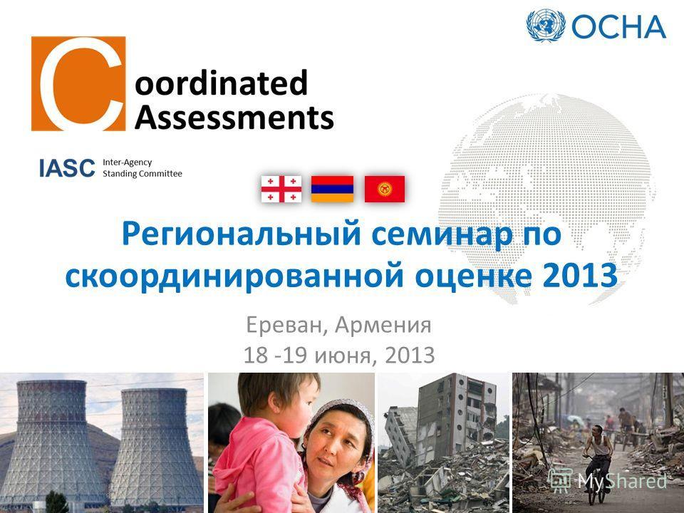 Региональный семинар по скоординированной оценке 2013 Ереван, Армения 18 -19 июня, 2013