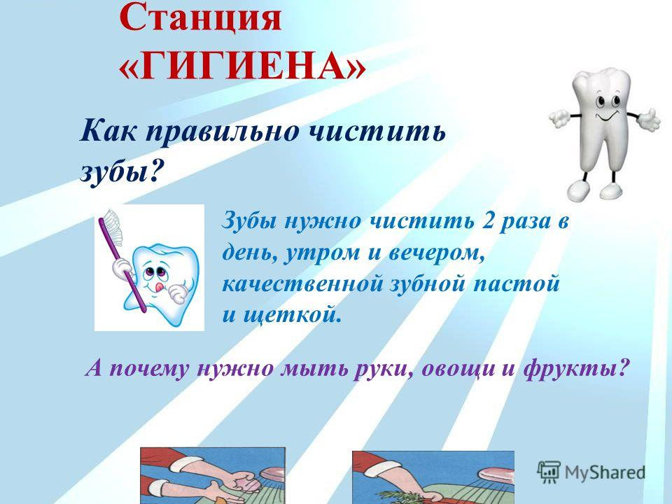 Как правильно чистить зубы? Зубы нужно чистить 2 раза в день, утром и вечером, качественной зубной пастой и щеткой. А почему нужно мыть руки, овощи и фрукты? Станция «ГИГИЕНА»
