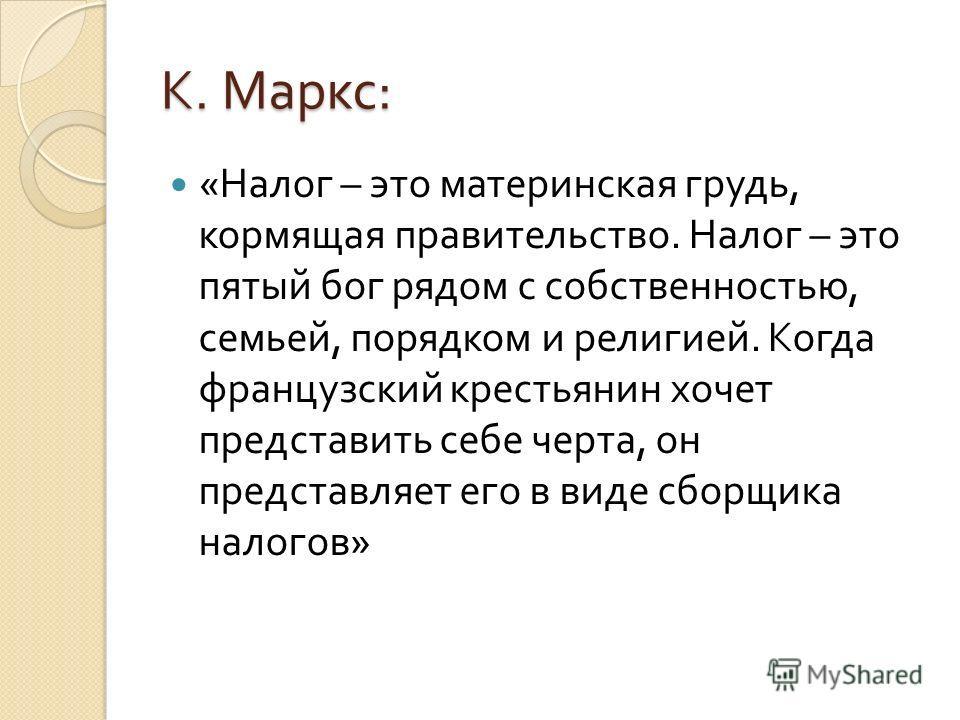 К. Маркс : « Налог – это материнская грудь, кормящая правительство. Налог – это пятый бог рядом с собственностью, семьей, порядком и религией. Когда французский крестьянин хочет представить себе черта, он представляет его в виде сборщика налогов »