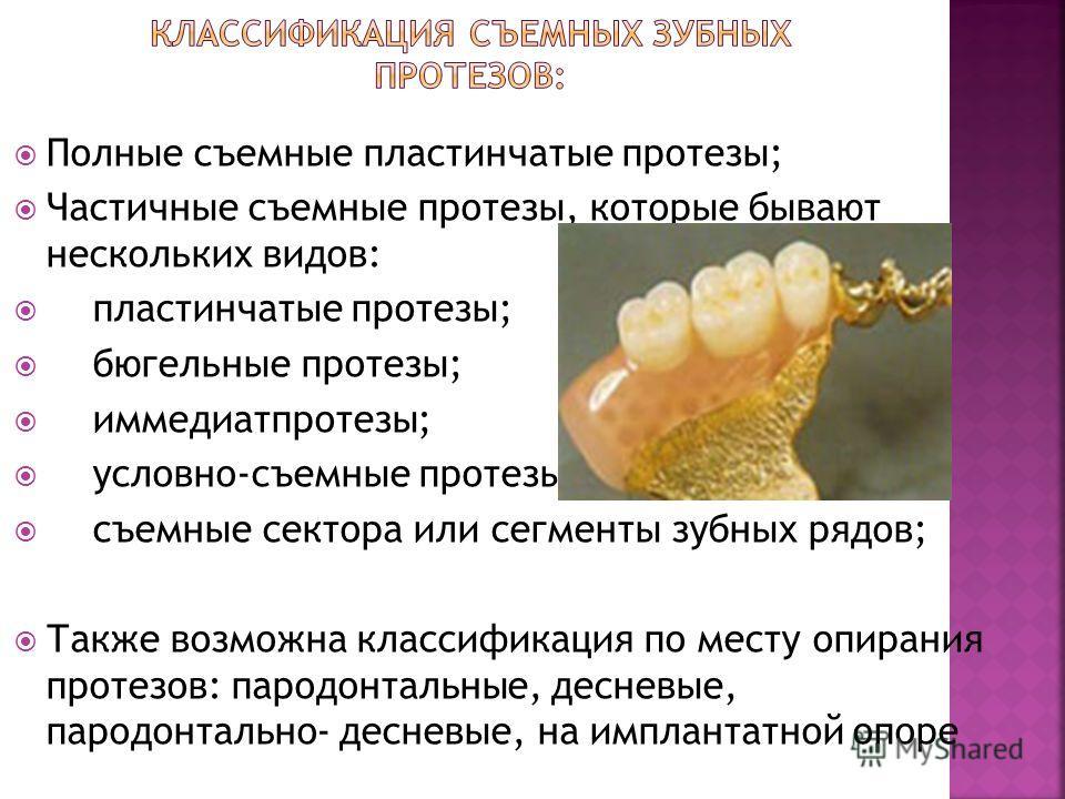 Полные съемные пластинчатые протезы; Частичные съемные протезы, которые бывают нескольких видов: пластинчатые протезы; бюгельные протезы; иммедиатпротезы; условно-съемные протезы. съемные сектора или сегменты зубных рядов; Также возможна классификаци
