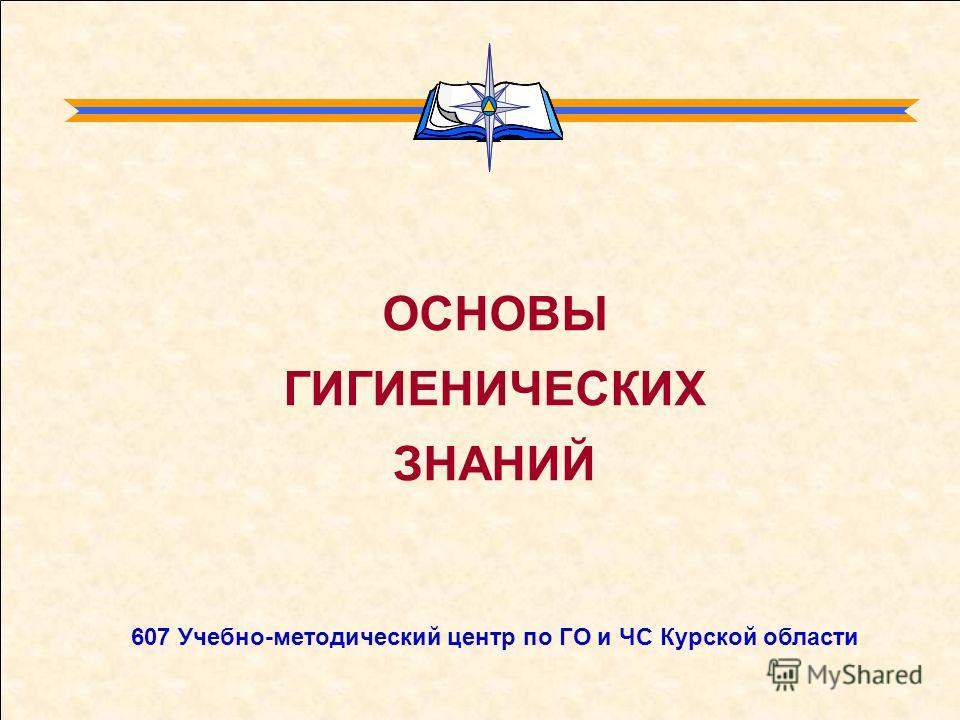 ОСНОВЫ ГИГИЕНИЧЕСКИХ ЗНАНИЙ 607 Учебно-методический центр по ГО и ЧС Курской области