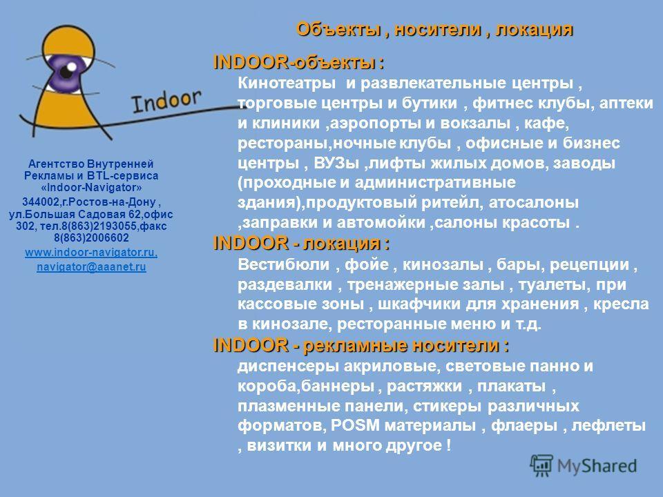 Агентство Внутренней Рекламы и BTL-сервиса «Indoor-Nаvigator» 344002,г.Ростов-на-Дону, ул.Большая Садовая 62,офис 302, тел.8(863)2193055,факс 8(863)2006602 www.indoor-navigator.ru, navigator@aaanet.ru Объекты, носители, локация INDOOR-объекты : INDOO