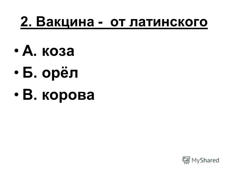 2. Вакцина - от латинского А. коза Б. орёл В. корова