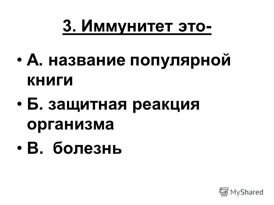 3. Иммунитет это- А. название популярной книги Б. защитная реакция организма В. болезнь