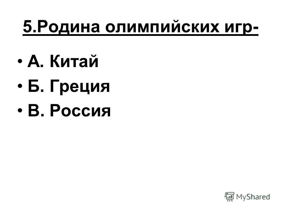 5.Родина олимпийских игр- А. Китай Б. Греция В. Россия