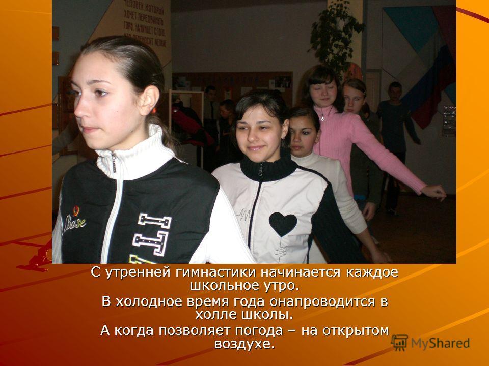 С утренней гимнастики начинается каждое школьное утро. В холодное время года онапроводится в холле школы. А когда позволяет погода – на открытом воздухе.
