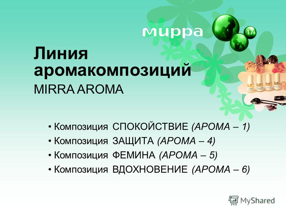 Композиция СПОКОЙСТВИЕ (АРОМА – 1) Композиция ЗАЩИТА (АРОМА – 4) Композиция ФЕМИНА (АРОМА – 5) Композиция ВДОХНОВЕНИЕ (АРОМА – 6) Линия аромакомпозиций MIRRA AROMA 17