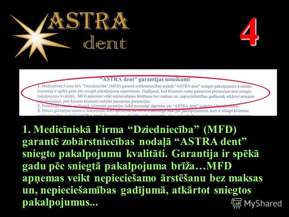 4 1. Medicīniskā Firma Dziedniecība (MFD) garantē zobārstniecības nodaļā ASTRA dent sniegto pakalpojumu kvalitāti. Garantija ir spēkā gadu pēc sniegtā pakalpojuma brīža…MFD apņemas veikt nepieciešamo ārstēšanu bez maksas un, nepieciešamības gadījumā,