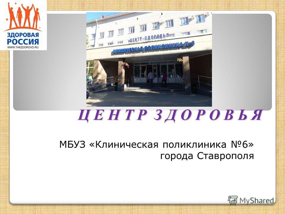 Ц Е Н Т Р З Д О Р О В Ь Я МБУЗ «Клиническая поликлиника 6» города Ставрополя