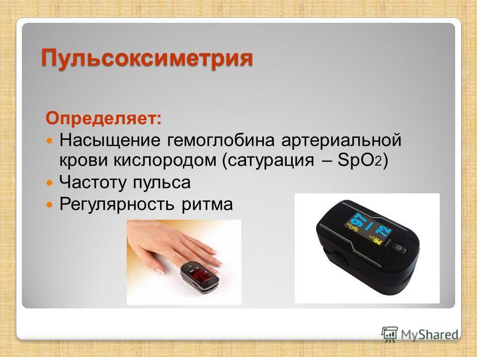 Пульсоксиметрия Определяет: Насыщение гемоглобина артериальной крови кислородом (сатурация – SpO 2 ) Частоту пульса Регулярность ритма