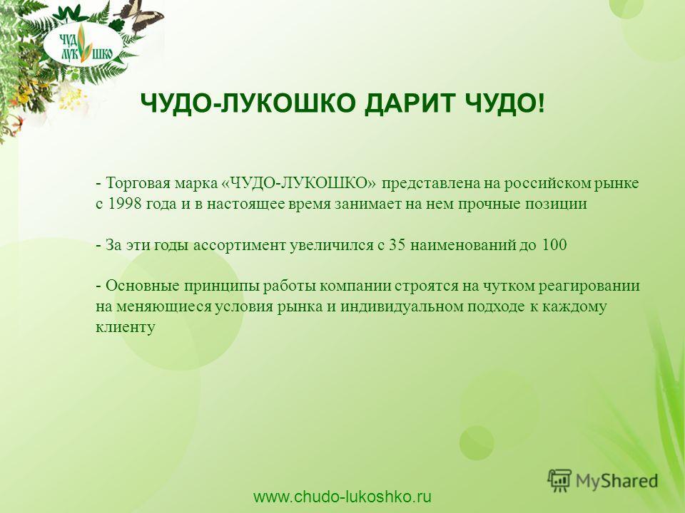 ЧУДО-ЛУКОШКО ДАРИТ ЧУДО! - Торговая марка «ЧУДО-ЛУКОШКО» представлена на российском рынке с 1998 года и в настоящее время занимает на нем прочные позиции - За эти годы ассортимент увеличился с 35 наименований до 100 - Основные принципы работы компани
