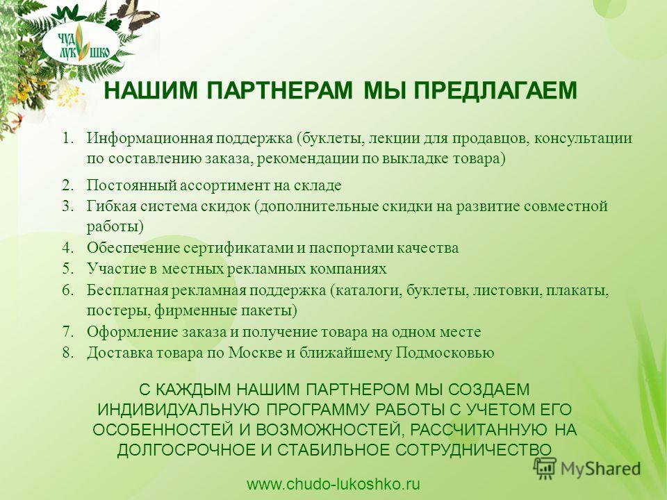 НАШИМ ПАРТНЕРАМ МЫ ПРЕДЛАГАЕМ 1.Информационная поддержка (буклеты, лекции для продавцов, консультации по составлению заказа, рекомендации по выкладке товара) www.chudo-lukoshko.ru 2. Постоянный ассортимент на складе 3. Гибкая система скидок (дополнит