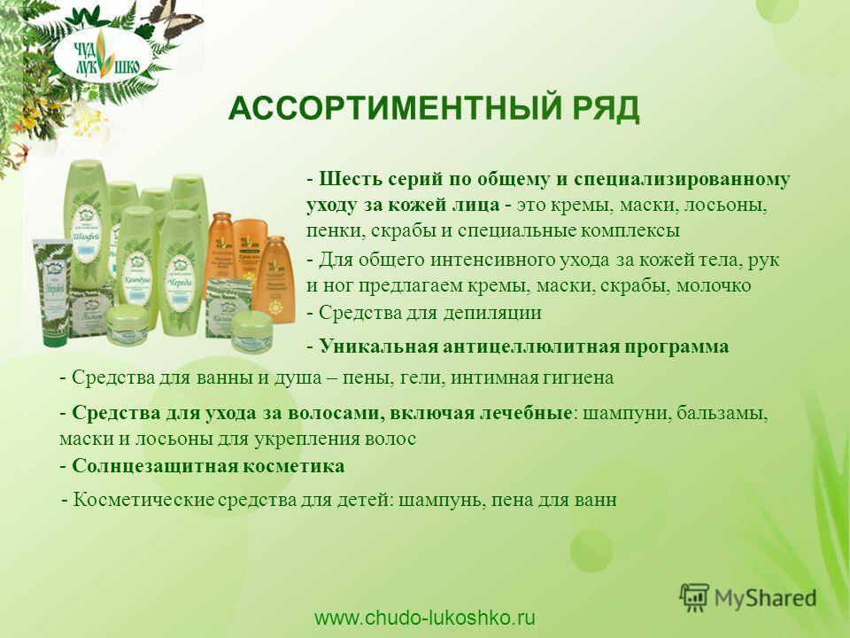 АССОРТИМЕНТНЫЙ РЯД www.chudo-lukoshko.ru - Шесть серий по общему и специализированному уходу за кожей лица - это кремы, маски, лосьоны, пенки, скрабы и специальные комплексы - Для общего интенсивного ухода за кожей тела, рук и ног предлагаем кремы, м