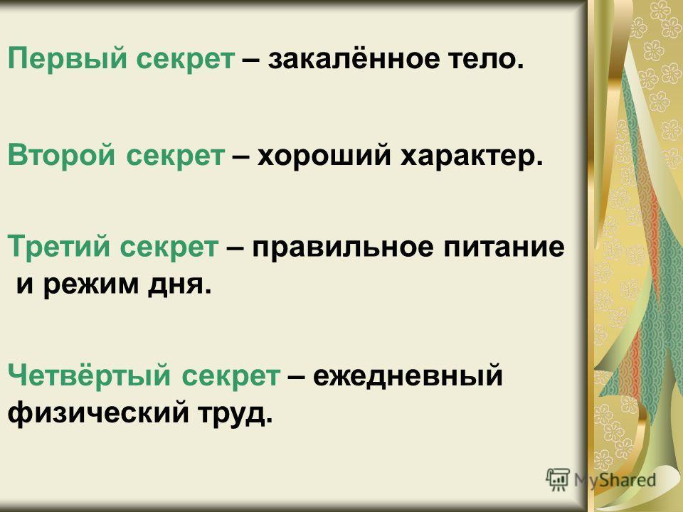 Первый секрет – закалённое тело. Второй секрет – хороший характер. Третий секрет – правильное питание и режим дня. Четвёртый секрет – ежедневный физический труд.