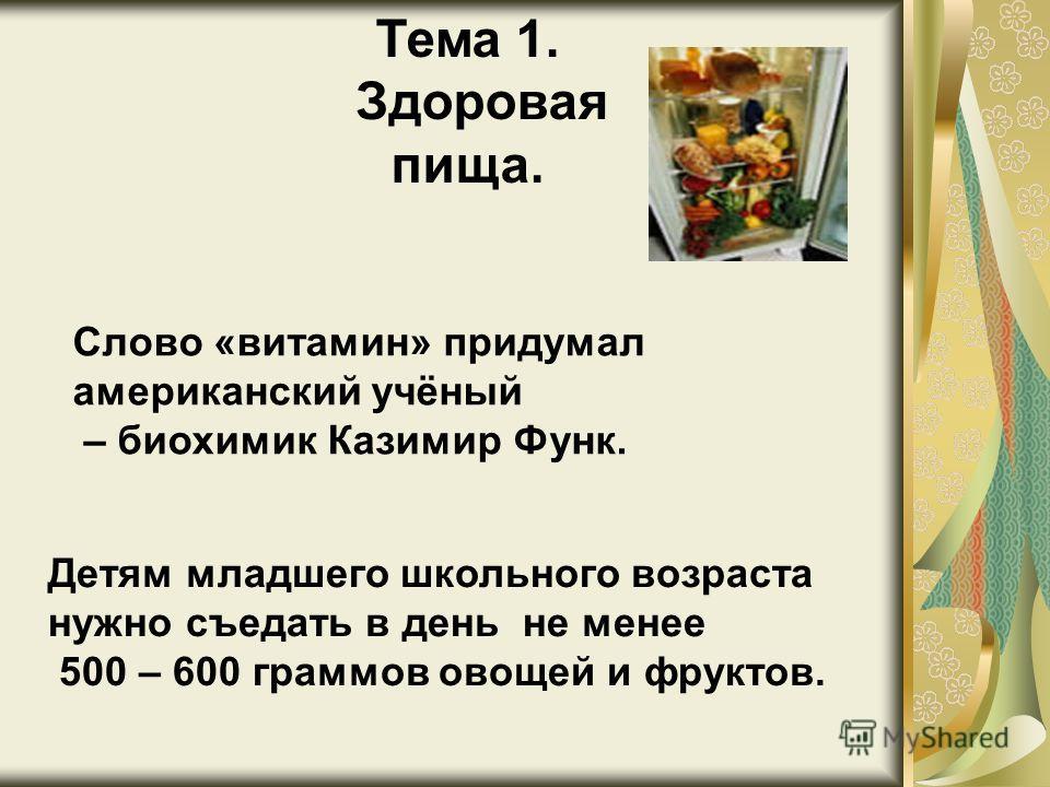 Слово «витамин» придумал американский учёный – биохимик Казимир Функ. Детям младшего школьного возраста нужно съедать в день не менее 500 – 600 граммов овощей и фруктов. Тема 1. Здоровая пища.