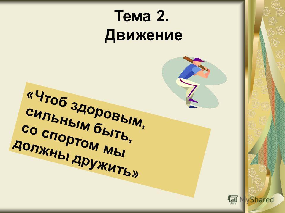 Тема 2. Движение « Ч т о б з д о р о в ы м, с и л ь н ы м б ы т ь, с о с п о р т о м м ы д о л ж н ы д р у ж и т ь »