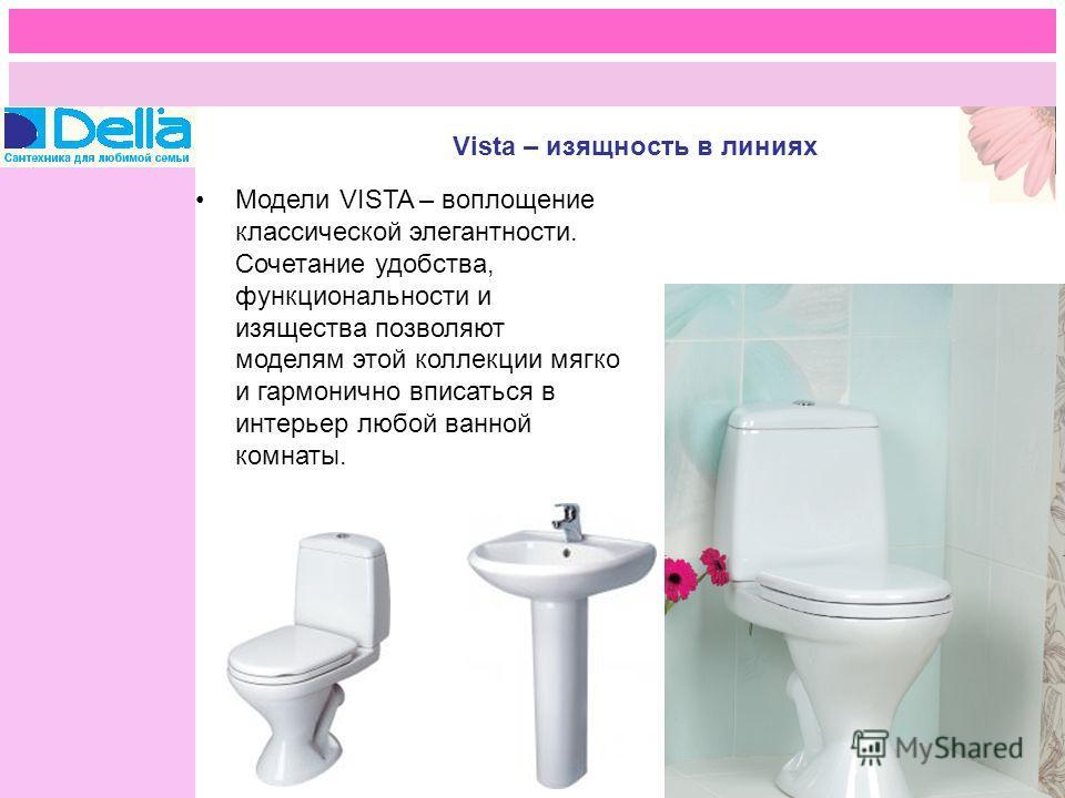 Модели VISTA – воплощение классической элегантности. Сочетание удобства, функциональности и изящества позволяют моделям этой коллекции мягко и гармонично вписаться в интерьер любой ванной комнаты.