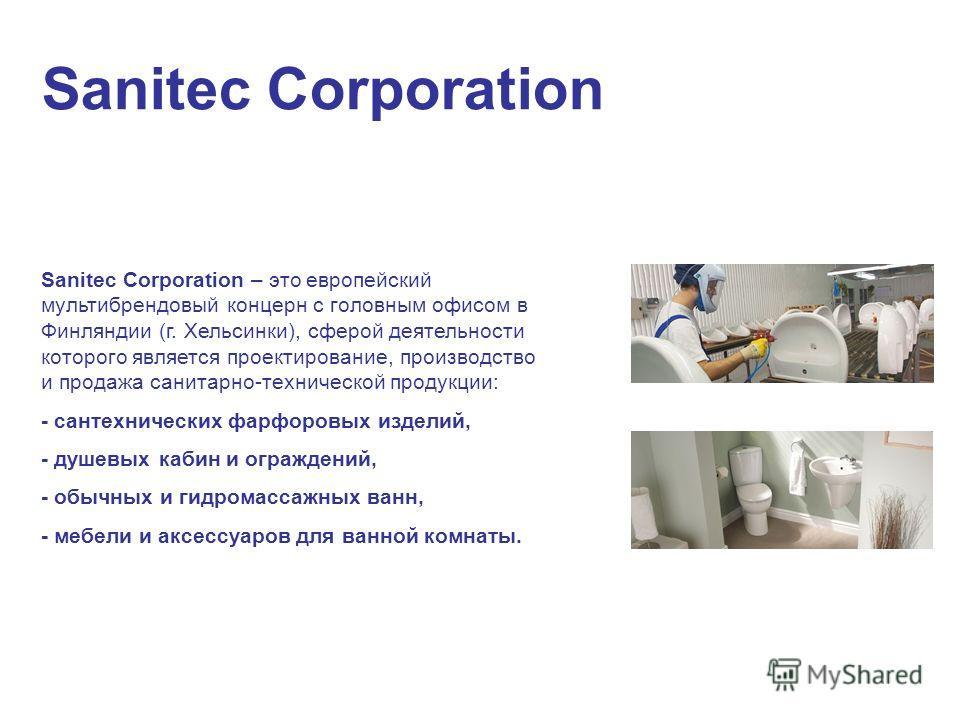 Sanitec Corporation Sanitec Corporation – это европейский мультибрендовый концерн с головным офисом в Финляндии (г. Хельсинки), сферой деятельности которого является проектирование, производство и продажа санитарно-технической продукции: - сантехниче