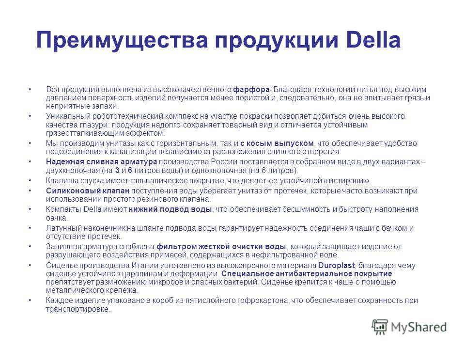 Преимущества продукции Della Вся продукция выполнена из высококачественного фарфора. Благодаря технологии литья под высоким давлением поверхность изделий получается менее пористой и, следовательно, она не впитывает грязь и неприятные запахи. Уникальн