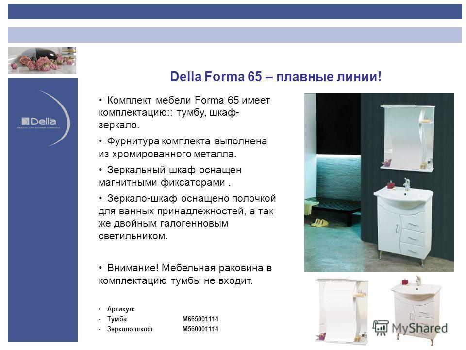 Della Forma 65 – плавные линии! Комплект мебели Forma 65 имеет комплектацию:: тумбу, шкаф- зеркало. Фурнитура комплекта выполнена из хромированного металла. Зеркальный шкаф оснащен магнитными фиксаторами. Зеркало-шкаф оснащено полочкой для ванных при