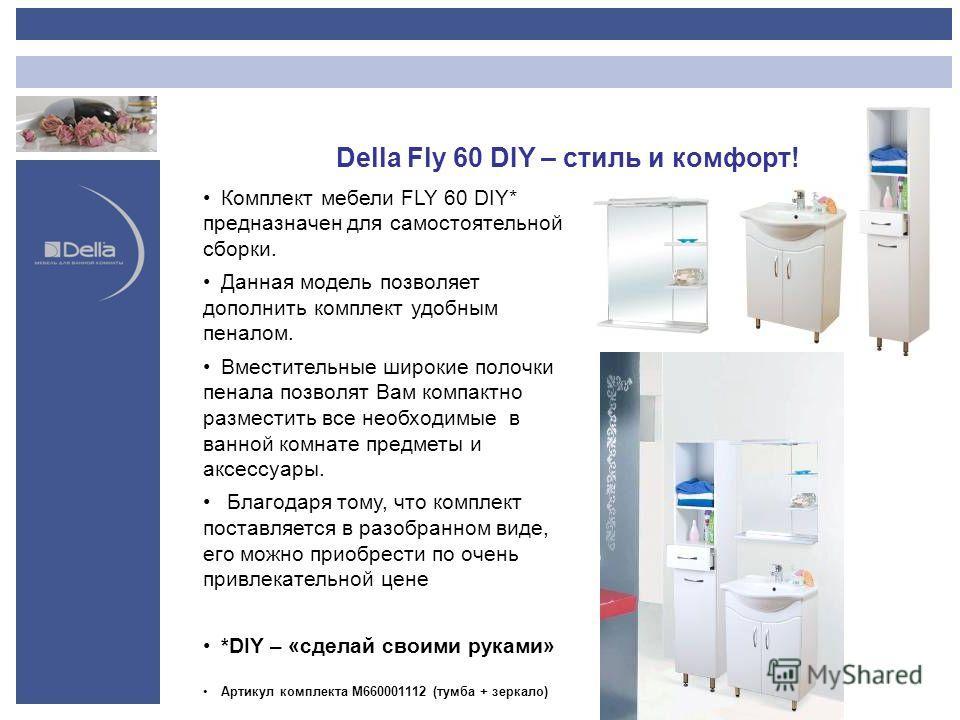 Della Fly 60 DIY – стиль и комфорт! Комплект мебели FLY 60 DIY* предназначен для самостоятельной сборки. Данная модель позволяет дополнить комплект удобным пеналом. Вместительные широкие полочки пенала позволят Вам компактно разместить все необходимы