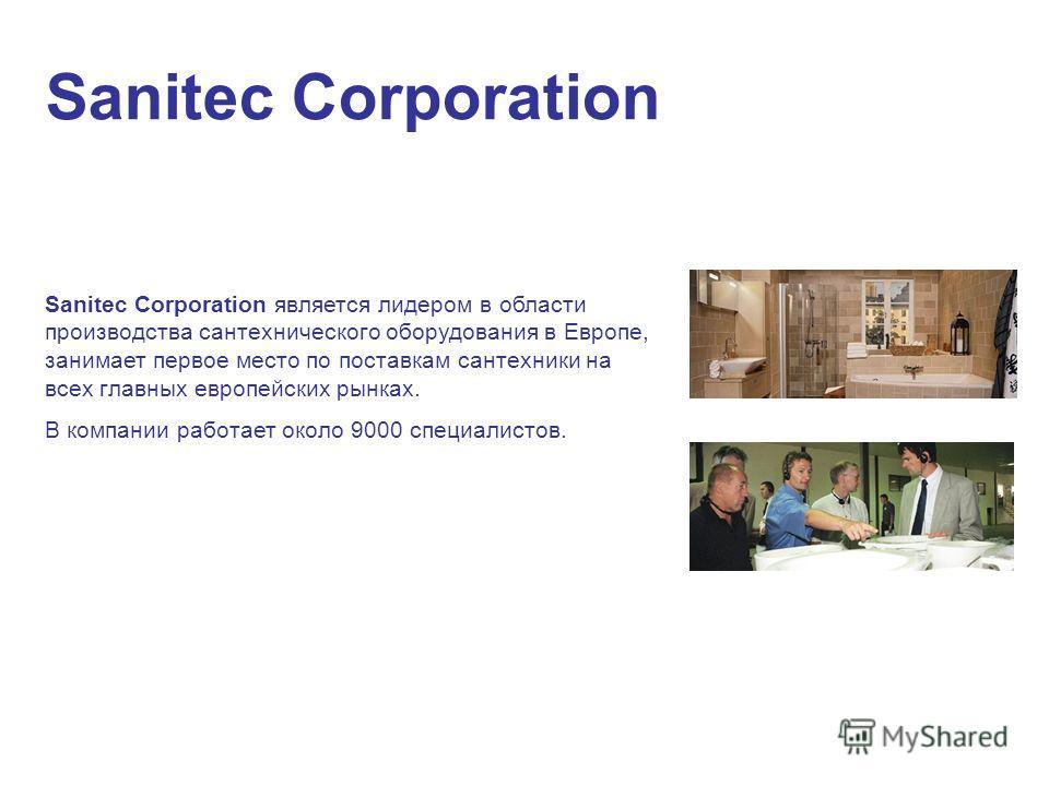 Sanitec Corporation Sanitec Corporation является лидером в области производства сантехнического оборудования в Европе, занимает первое место по поставкам сантехники на всех главных европейских рынках. В компании работает около 9000 специалистов.