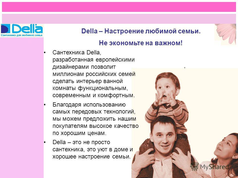 Della – Настроение любимой семьи. Не экономьте на важном! Сантехника Della, разработанная европейскими дизайнерами позволит миллионам российских семей сделать интерьер ванной комнаты функциональным, современным и комфортным. Благодаря использованию с