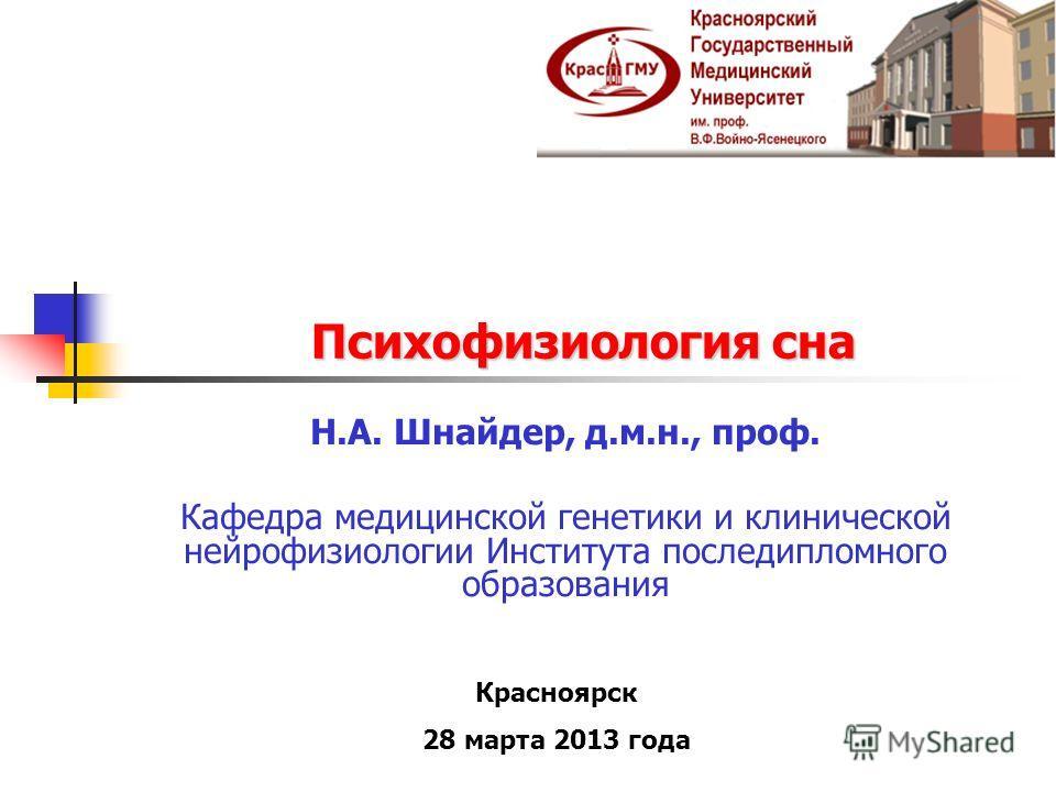 Психофизиология сна Н.А. Шнайдер, д.м.н., проф. Кафедра медицинской генетики и клинической нейрофизиологии Института последипломного образования Красноярск 28 марта 2013 года