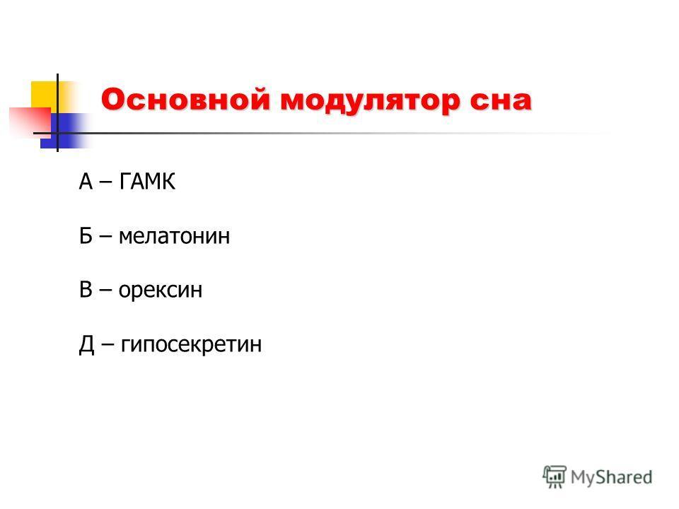 Основной модулятор сна А – ГАМК Б – мелатонин В – орексин Д – гипосекретин