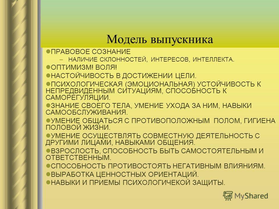 Модель выпускника ПРАВОВОЕ СОЗНАНИЕ –НАЛИЧИЕ СКЛОННОСТЕЙ, ИНТЕРЕСОВ, ИНТЕЛЛЕКТА. ОПТИМИЗМ! ВОЛЯ! НАСТОЙЧИВОСТЬ В ДОСТИЖЕНИИ ЦЕЛИ. ПСИХОЛОГИЧЕСКАЯ (ЭМОЦИОНАЛЬНАЯ) УСТОЙЧИВОСТЬ К НЕПРЕДВИДЕННЫМ СИТУАЦИЯМ, СПОСОБНОСТЬ К САМОРЕГУЛЯЦИИ. ЗНАНИЕ СВОЕГО ТЕЛА