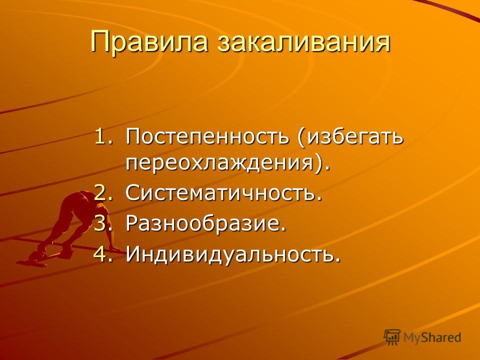 Правила закаливания 1.Постепенность (избегать переохлаждения). 2.Систематичность. 3.Разнообразие. 4.Индивидуальность.