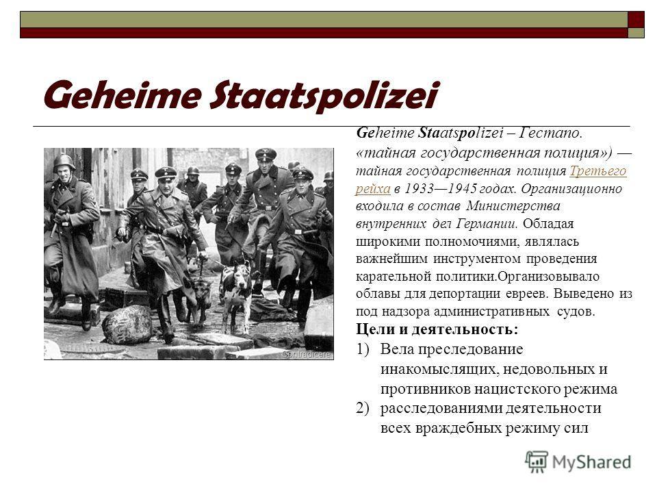Geheime Staatspolizei Geheime Staatspolizei – Гестапо. «тайная государственная полиция») тайная государственная полиция Третьего рейха в 19331945 годах. Организационно входила в состав Министерства внутренних дел Германии. Обладая широкими полномочия