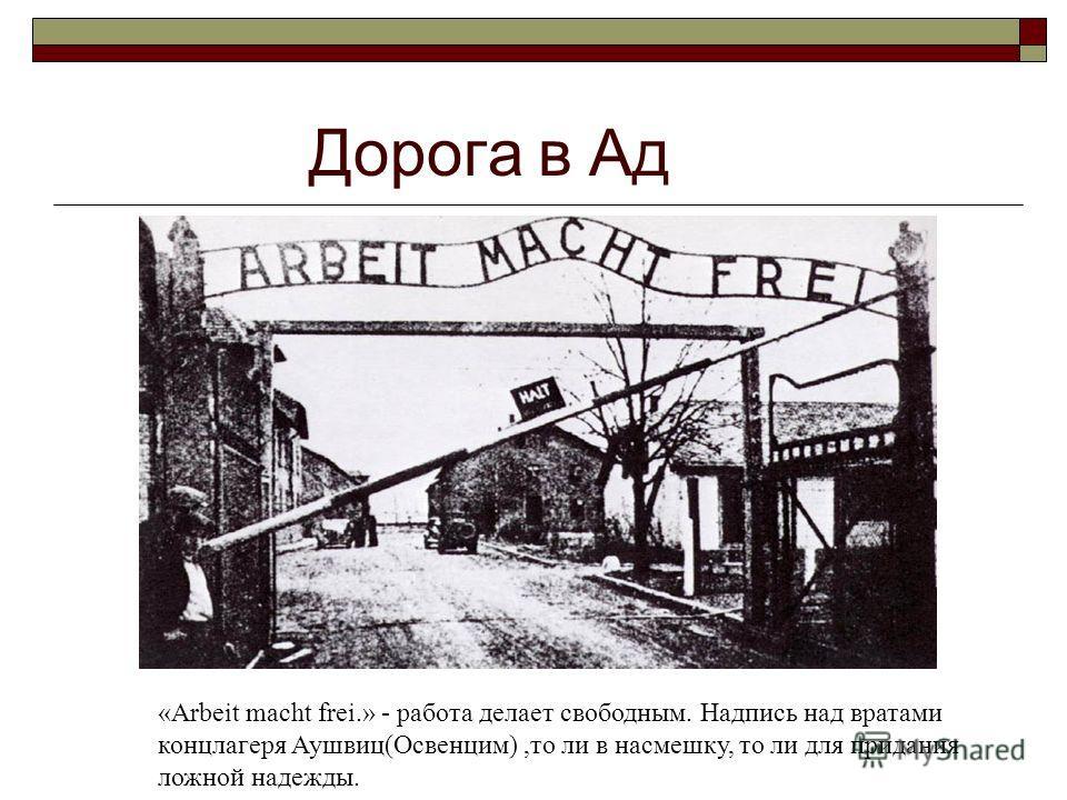 Дорога в Ад «Arbeit macht frei.» - работа делает свободным. Надпись над вратами концлагеря Аушвиц(Освенцим),то ли в насмешку, то ли для придания ложной надежды.