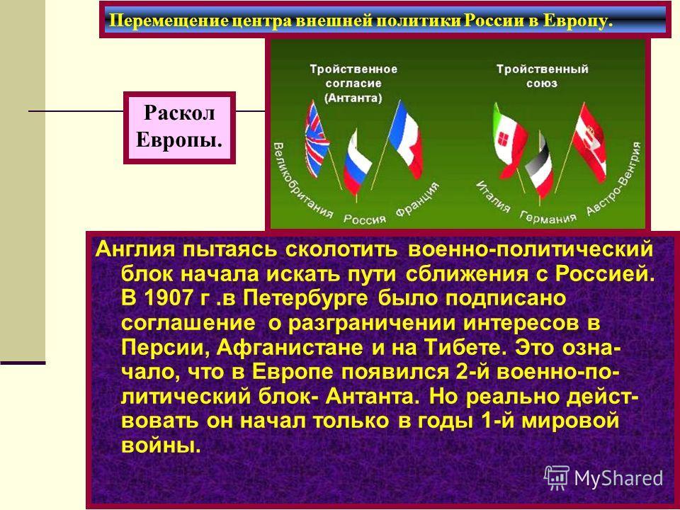 Англия пытаясь сколотить военно-политический блок начала искать пути сближения с Россией. В 1907 г.в Петербурге было подписано соглашение о разграничении интересов в Персии, Афганистане и на Тибете. Это озна- чало, что в Европе появился 2-й военно-по