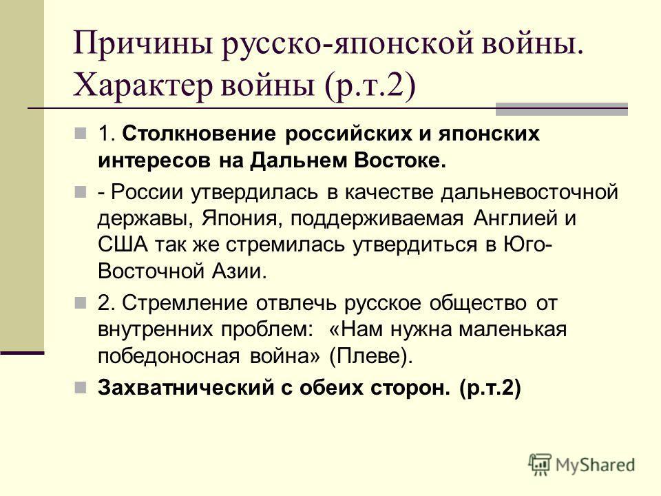 Причины русско-японской войны. Характер войны (р.т.2) 1. Столкновение российских и японских интересов на Дальнем Востоке. - России утвердилась в качестве дальневосточной державы, Япония, поддерживаемая Англией и США так же стремилась утвердиться в Юг