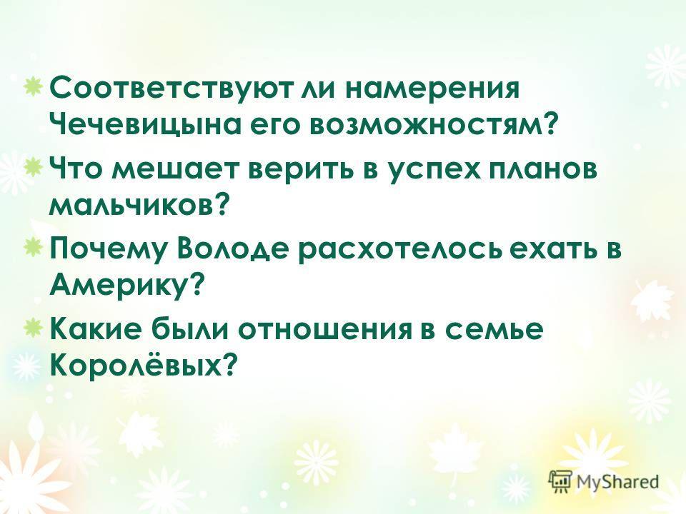 Соответствуют ли намерения Чечевицына его возможностям? Что мешает верить в успех планов мальчиков? Почему Володе расхотелось ехать в Америку? Какие были отношения в семье Королёвых?