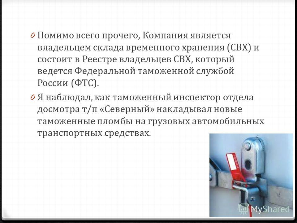 0 Помимо всего прочего, Компания является владельцем склада временного хранения (СВХ) и состоит в Реестре владельцев СВХ, который ведется Федеральной таможенной службой России (ФТС). 0 Я наблюдал, как таможенный инспектор отдела досмотра т/п «Северны