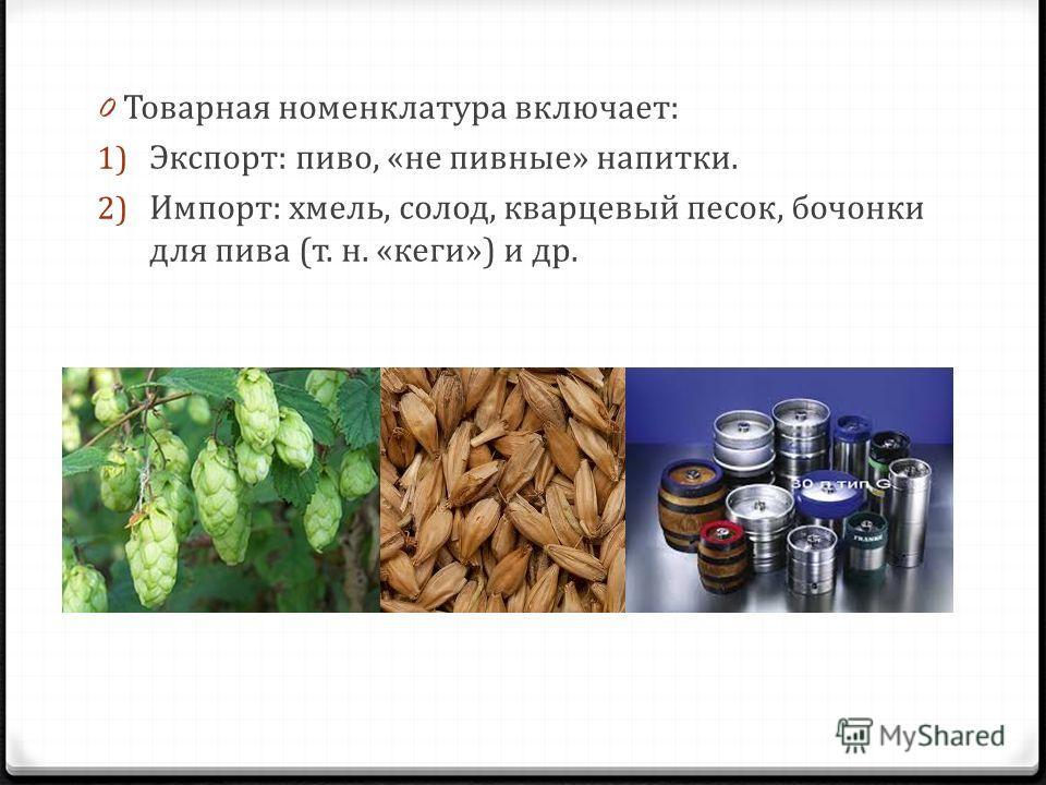 0 Товарная номенклатура включает: 1) Экспорт: пиво, «не пивные» напитки. 2) Импорт: хмель, солод, кварцевый песок, бочонки для пива (т. н. «кеги») и др.