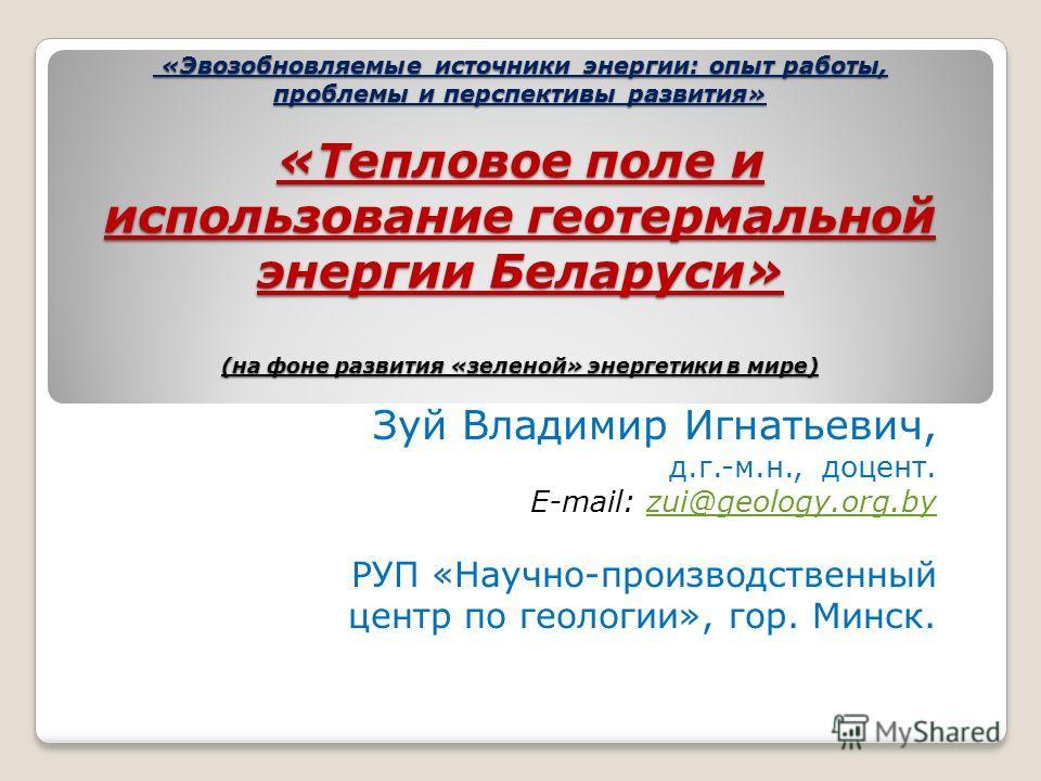 «Эвозобновляемые источники энергии: опыт работы, проблемы и перспективы развития» «Тепловое поле и использование геотермальной энергии Беларуси» (на фоне развития «зеленой» энергетики в мире) «Эвозобновляемые источники энергии: опыт работы, проблемы