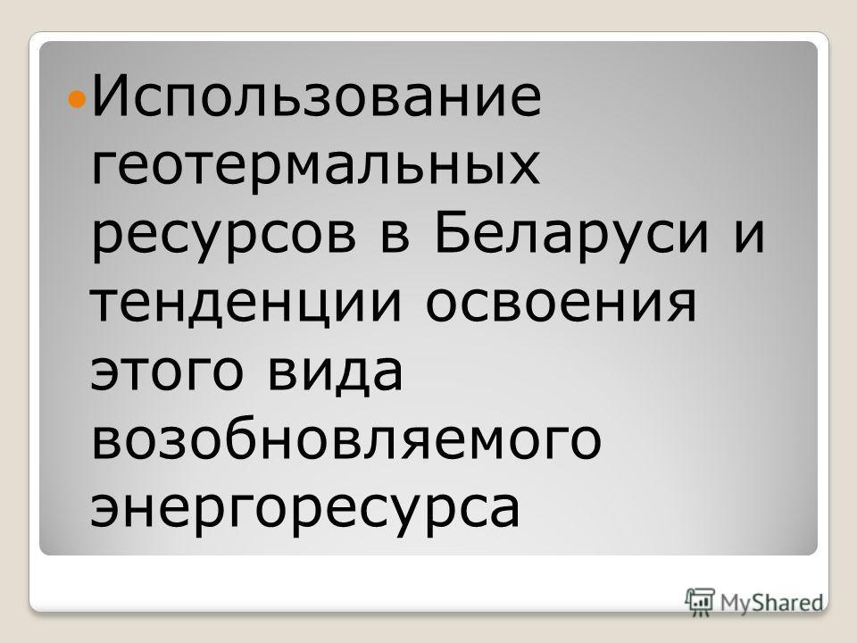 Использование геотермальных ресурсов в Беларуси и тенденции освоения этого вида возобновляемого энергоресурса