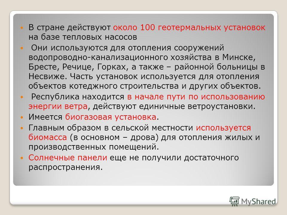 В стране действуют около 100 геотермальных установок на базе тепловых насосов Они используются для отопления сооружений водопроводно-канализационного хозяйства в Минске, Бресте, Речице, Горках, а также – районной больницы в Несвиже. Часть установок и
