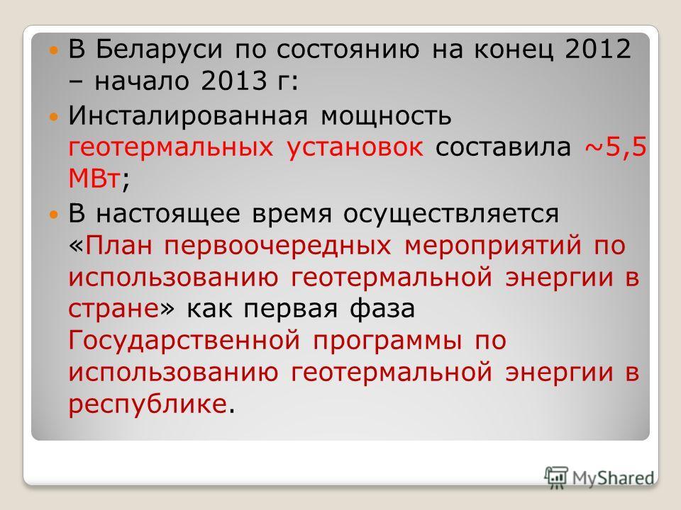 В Беларуси по состоянию на конец 2012 – начало 2013 г: Инсталированная мощность геотермальных установок составила ~5,5 МВт; В настоящее время осуществляется «План первоочередных мероприятий по использованию геотермальной энергии в стране» как первая