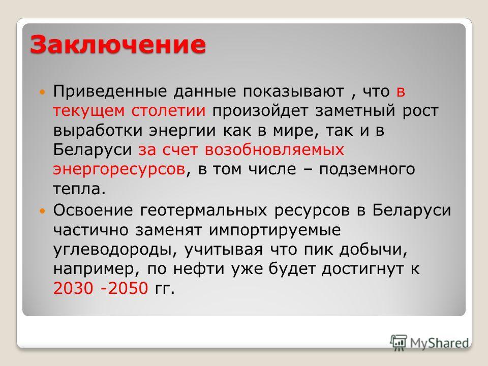 Заключение Приведенные данные показывают, что в текущем столетии произойдет заметный рост выработки энергии как в мире, так и в Беларуси за счет возобновляемых энергоресурсов, в том числе – подземного тепла. Освоение геотермальных ресурсов в Беларуси