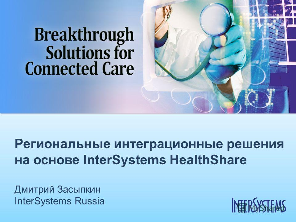 Региональные интеграционные решения на основе InterSystems HealthShare Дмитрий Засыпкин InterSystems Russia