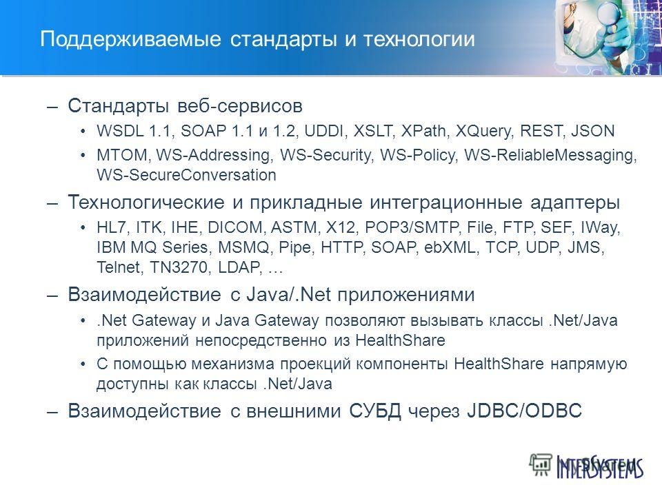 Поддерживаемые стандарты и технологии –Стандарты веб-сервисов WSDL 1.1, SOAP 1.1 и 1.2, UDDI, XSLT, XPath, XQuery, REST, JSON MTOM, WS-Addressing, WS-Security, WS-Policy, WS-ReliableMessaging, WS-SecureConversation –Технологические и прикладные интег