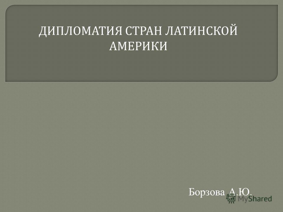 ДИПЛОМАТИЯ СТРАН ЛАТИНСКОЙ АМЕРИКИ Борзова А.Ю.