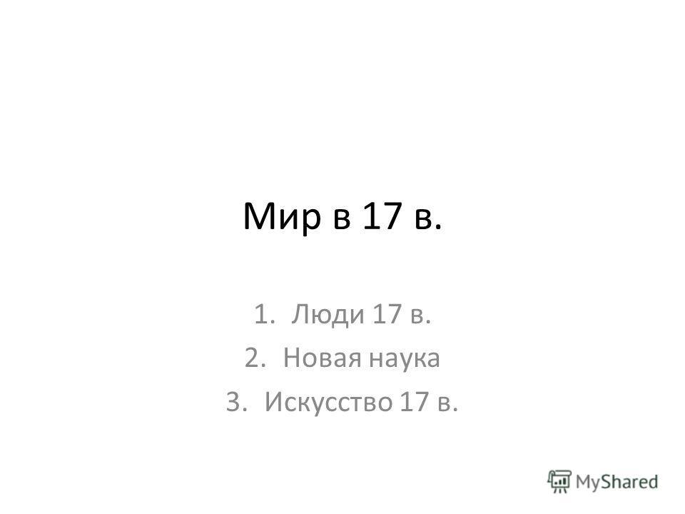 Мир в 17 в. 1.Люди 17 в. 2.Новая наука 3.Искусство 17 в.